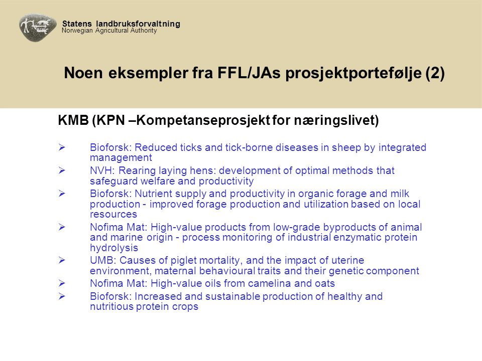 Statens landbruksforvaltning Norwegian Agricultural Authority Noen eksempler fra FFL/JAs prosjektportefølje (2) KMB (KPN –Kompetanseprosjekt for næringslivet)  Bioforsk: Reduced ticks and tick-borne diseases in sheep by integrated management  NVH: Rearing laying hens: development of optimal methods that safeguard welfare and productivity  Bioforsk: Nutrient supply and productivity in organic forage and milk production - improved forage production and utilization based on local resources  Nofima Mat: High-value products from low-grade byproducts of animal and marine origin - process monitoring of industrial enzymatic protein hydrolysis  UMB: Causes of piglet mortality, and the impact of uterine environment, maternal behavioural traits and their genetic component  Nofima Mat: High-value oils from camelina and oats  Bioforsk: Increased and sustainable production of healthy and nutritious protein crops