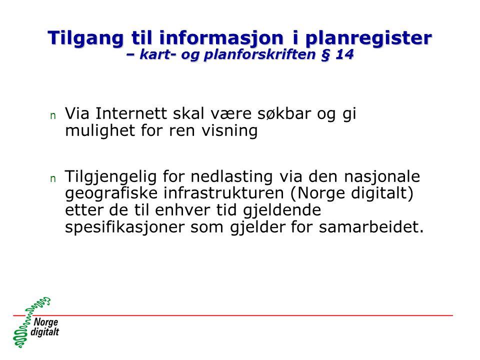 Tilgang til informasjon i planregister – kart- og planforskriften § 14 n Via Internett skal være søkbar og gi mulighet for ren visning n Tilgjengelig for nedlasting via den nasjonale geografiske infrastrukturen (Norge digitalt) etter de til enhver tid gjeldende spesifikasjoner som gjelder for samarbeidet.