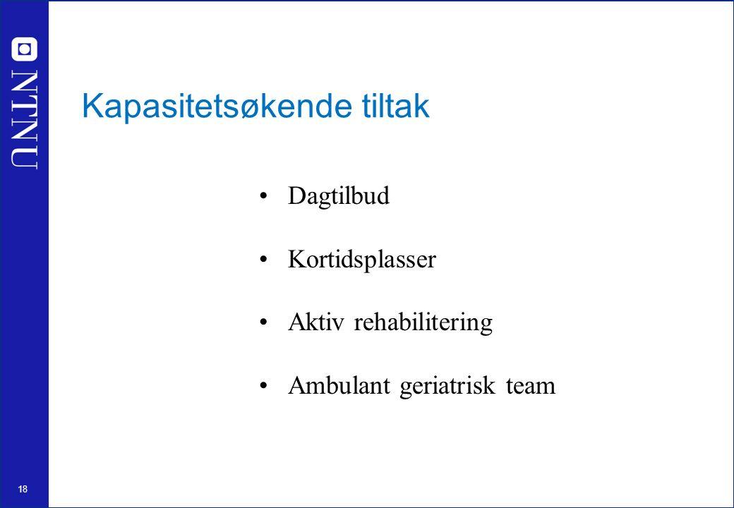 18 Kapasitetsøkende tiltak Dagtilbud Kortidsplasser Aktiv rehabilitering Ambulant geriatrisk team
