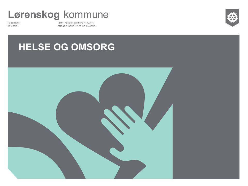 Lørenskog kommune PUBLISERT: OMRÅDE: TEMA: HELSE OG OMSORG Folkevalgtopplæring 14.10.2015 INTRO HELSE OG OMSORG10.10.2015
