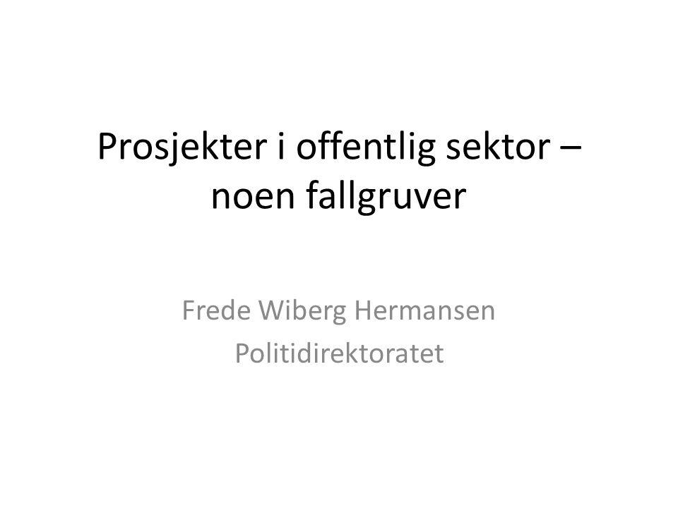 Prosjekter i offentlig sektor – noen fallgruver Frede Wiberg Hermansen Politidirektoratet