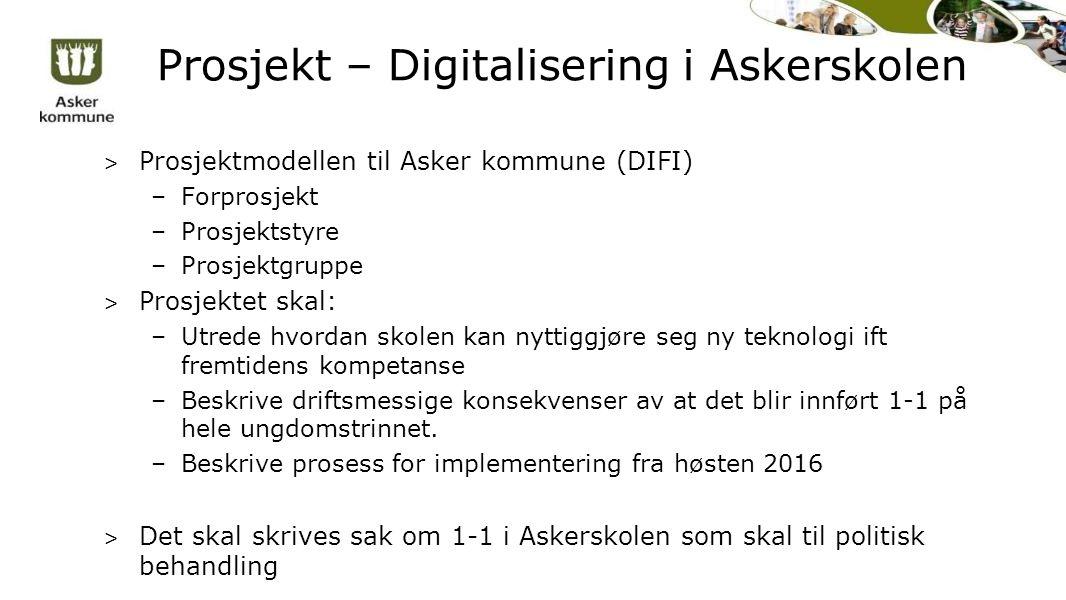 Prosjekt – Digitalisering i Askerskolen > Prosjektmodellen til Asker kommune (DIFI) –Forprosjekt –Prosjektstyre –Prosjektgruppe > Prosjektet skal: –Utrede hvordan skolen kan nyttiggjøre seg ny teknologi ift fremtidens kompetanse –Beskrive driftsmessige konsekvenser av at det blir innført 1-1 på hele ungdomstrinnet.