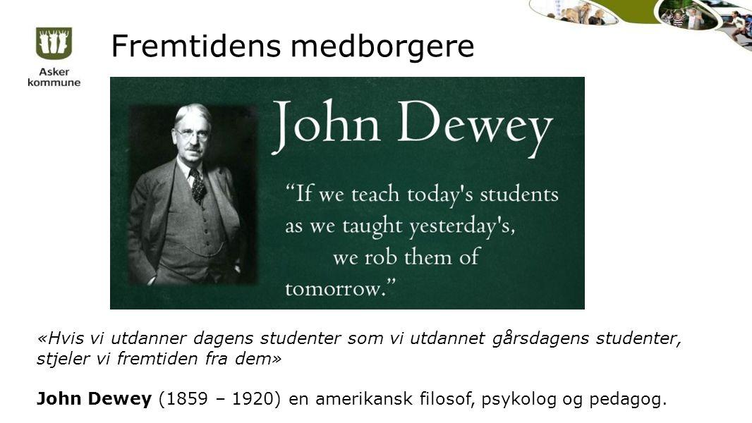 Fremtidens medborgere «Hvis vi utdanner dagens studenter som vi utdannet gårsdagens studenter, stjeler vi fremtiden fra dem» John Dewey (1859 – 1920) en amerikansk filosof, psykolog og pedagog.
