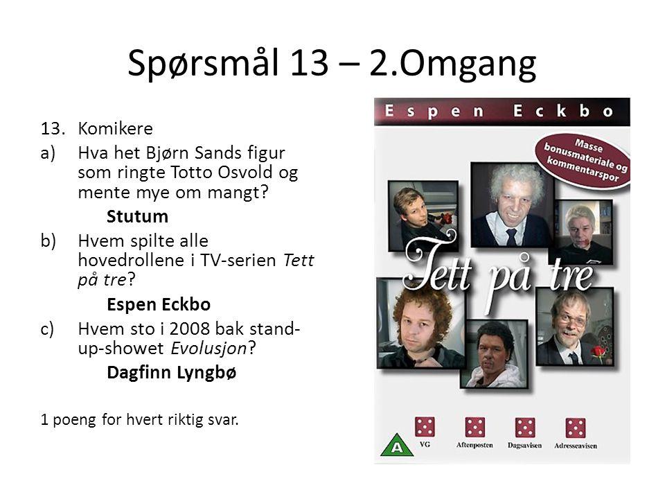 Spørsmål 13 – 2.Omgang 13.Komikere a)Hva het Bjørn Sands figur som ringte Totto Osvold og mente mye om mangt? Stutum b)Hvem spilte alle hovedrollene i
