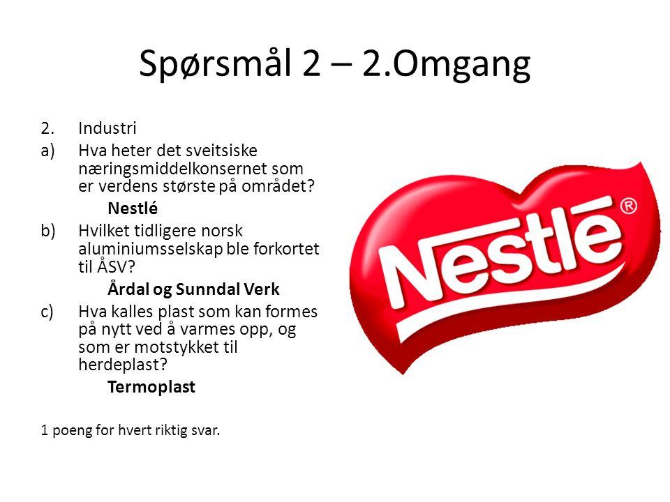 Spørsmål 2 – 2.Omgang 2.Industri a)Hva heter det sveitsiske næringsmiddelkonsernet som er verdens største på området? Nestlé b)Hvilket tidligere norsk