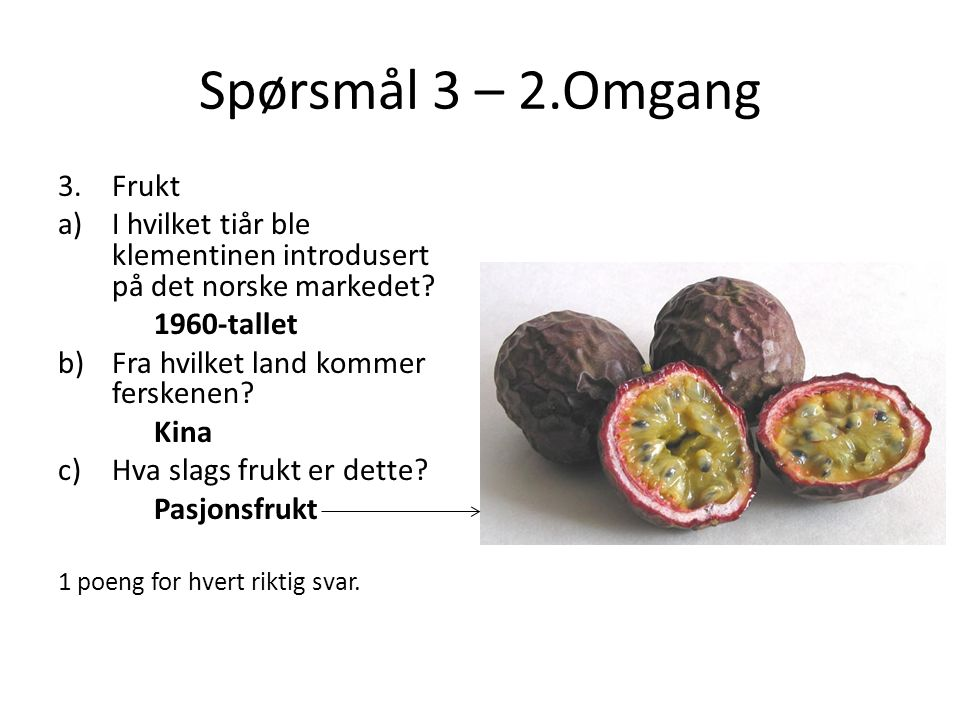 Spørsmål 3 – 2.Omgang 3.Frukt a)I hvilket tiår ble klementinen introdusert på det norske markedet? 1960-tallet b)Fra hvilket land kommer ferskenen? Ki