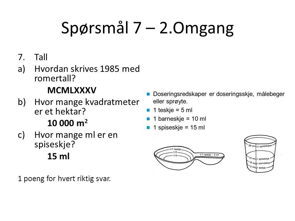 Spørsmål 7 – 2.Omgang 7.Tall a)Hvordan skrives 1985 med romertall? MCMLXXXV b)Hvor mange kvadratmeter er et hektar? 10 000 m 2 c)Hvor mange ml er en s