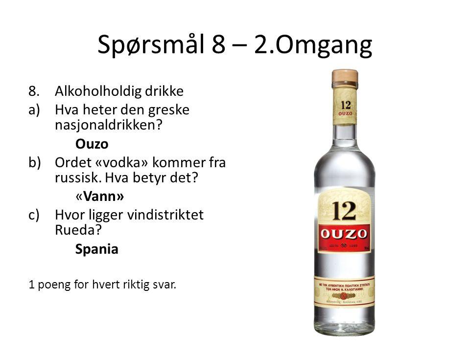 Spørsmål 8 – 2.Omgang 8.Alkoholholdig drikke a)Hva heter den greske nasjonaldrikken? Ouzo b)Ordet «vodka» kommer fra russisk. Hva betyr det? «Vann» c)