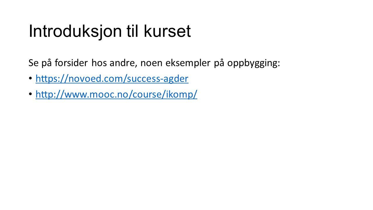 Introduksjon til kurset Se på forsider hos andre, noen eksempler på oppbygging: https://novoed.com/success-agder http://www.mooc.no/course/ikomp/