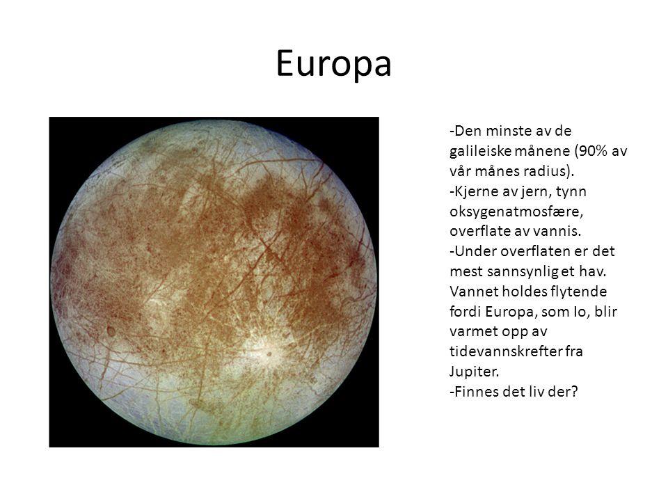 Europa -Den minste av de galileiske månene (90% av vår månes radius). -Kjerne av jern, tynn oksygenatmosfære, overflate av vannis. -Under overflaten e