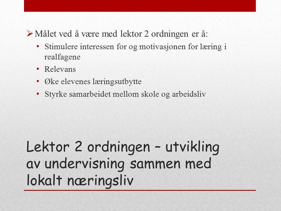 Lektor 2 ordningen – utvikling av undervisning sammen med lokalt næringsliv  Målet ved å være med lektor 2 ordningen er å: Stimulere interessen for og motivasjonen for læring i realfagene Relevans Øke elevenes læringsutbytte Styrke samarbeidet mellom skole og arbeidsliv