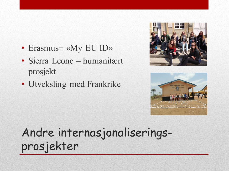 Andre internasjonaliserings- prosjekter Erasmus+ «My EU ID» Sierra Leone – humanitært prosjekt Utveksling med Frankrike