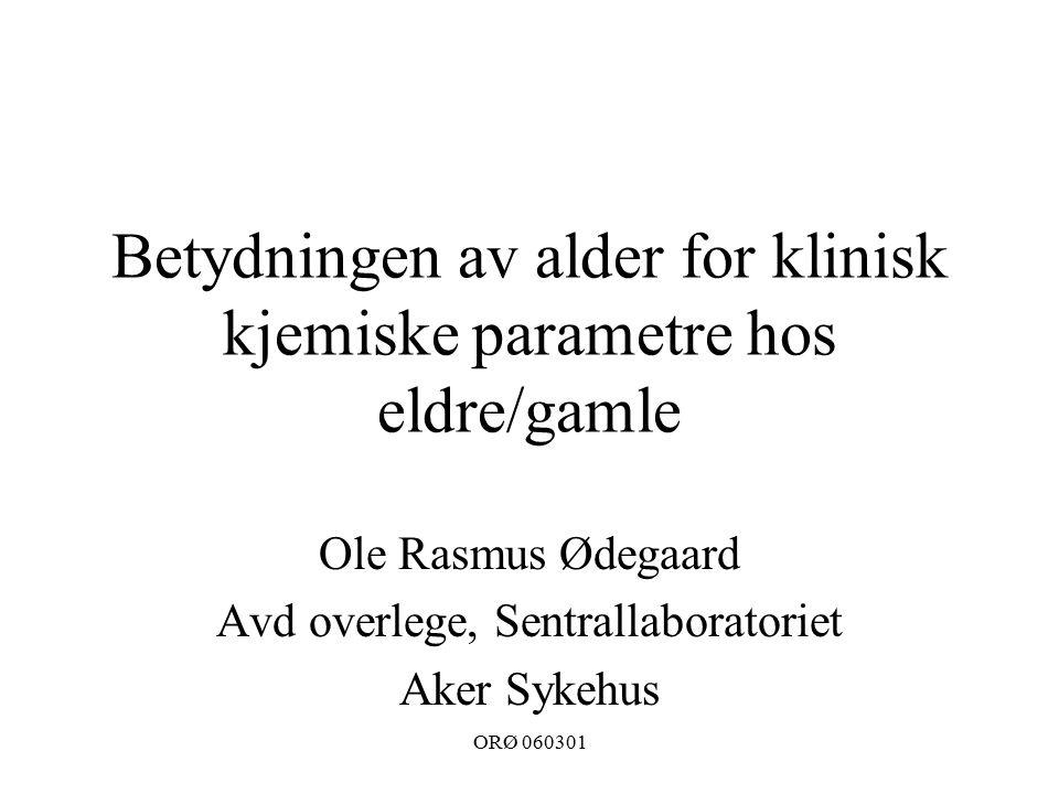 ORØ 060301 Betydningen av alder for klinisk kjemiske parametre hos eldre/gamle Ole Rasmus Ødegaard Avd overlege, Sentrallaboratoriet Aker Sykehus