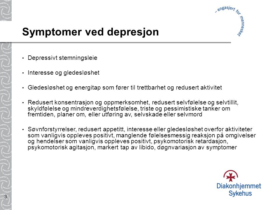 3 Symptomer ved depresjon Depressivt stemningsleie Interesse og gledesløshet Gledesløshet og energitap som fører til trettbarhet og redusert aktivitet Redusert konsentrasjon og oppmerksomhet, redusert selvfølelse og selvtillit, skyldfølelse og mindreverdighetsfølelse, triste og pessimistiske tanker om fremtiden, planer om, eller utføring av, selvskade eller selvmord Søvnforstyrrelser, redusert appetitt, interesse eller gledesløshet overfor aktiviteter som vanligvis oppleves positivt, manglende følelsesmessig reaksjon på omgivelser og hendelser som vanligvis oppleves positivt, psykomotorisk retardasjon, psykomotorisk agitasjon, markert tap av libido, døgnvariasjon av symptomer