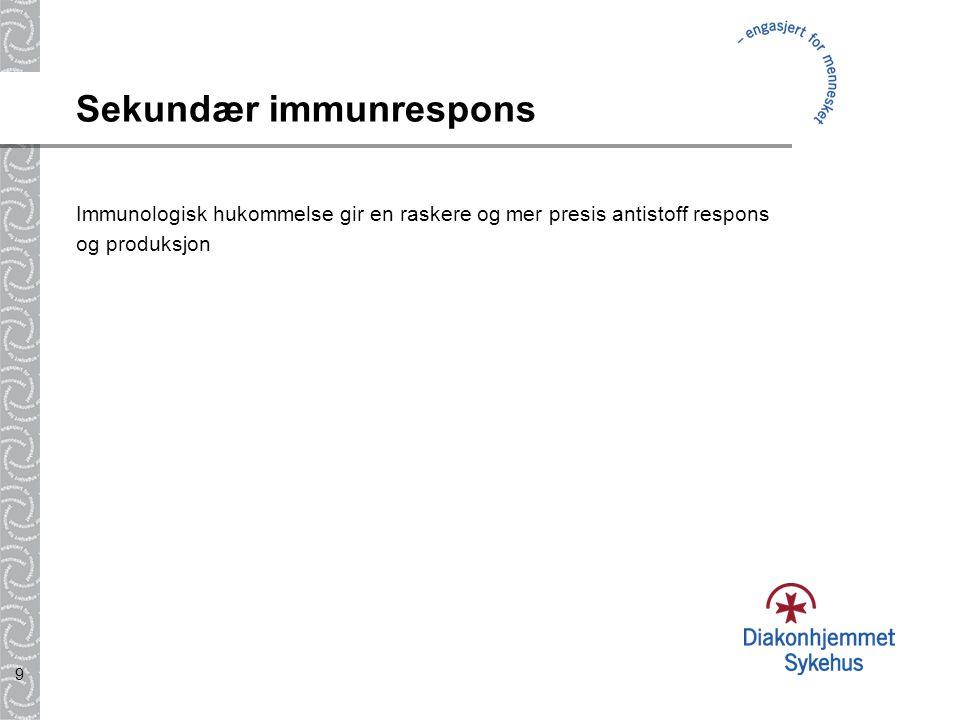 9 Sekundær immunrespons Immunologisk hukommelse gir en raskere og mer presis antistoff respons og produksjon