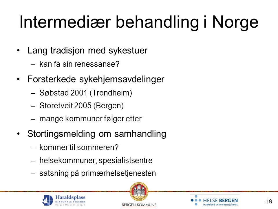 18 Intermediær behandling i Norge Lang tradisjon med sykestuer –kan få sin renessanse? Forsterkede sykehjemsavdelinger –Søbstad 2001 (Trondheim) –Stor