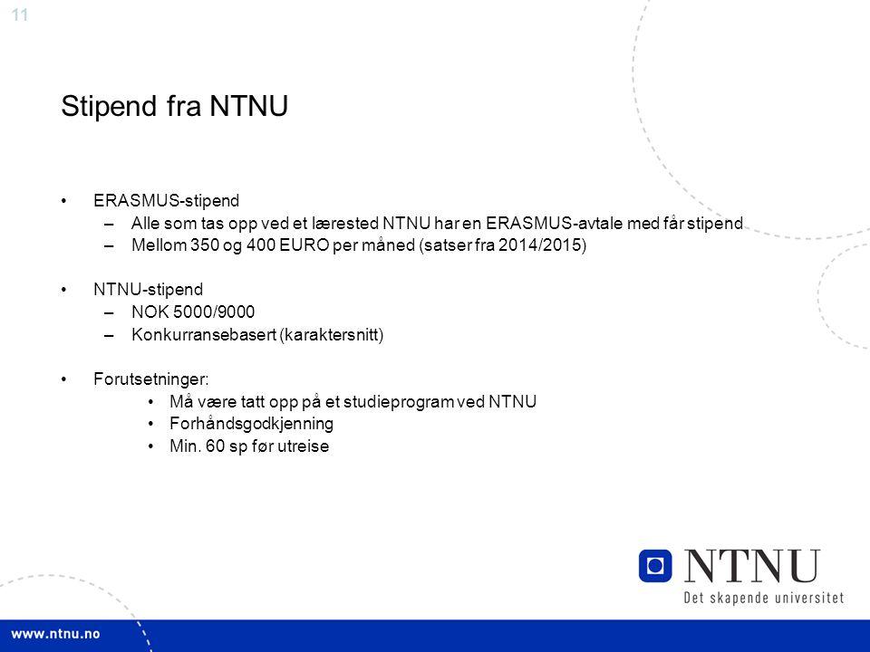 11 Stipend fra NTNU ERASMUS-stipend –Alle som tas opp ved et lærested NTNU har en ERASMUS-avtale med får stipend –Mellom 350 og 400 EURO per måned (satser fra 2014/2015) NTNU-stipend –NOK 5000/9000 –Konkurransebasert (karaktersnitt) Forutsetninger: Må være tatt opp på et studieprogram ved NTNU Forhåndsgodkjenning Min.