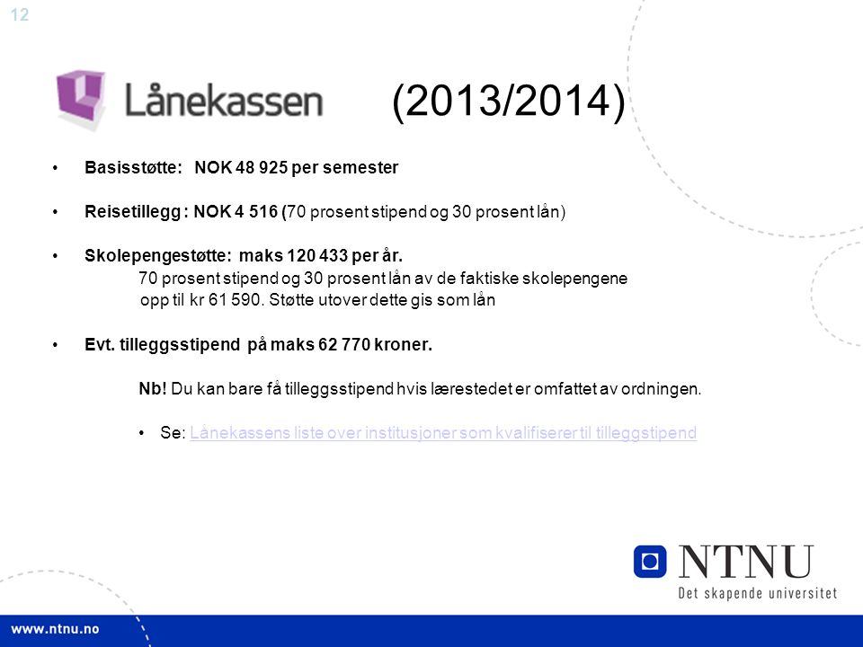 12 Basisstøtte: NOK 48 925 per semester Reisetillegg : NOK 4 516 (70 prosent stipend og 30 prosent lån) Skolepengestøtte: maks 120 433 per år. 70 pros