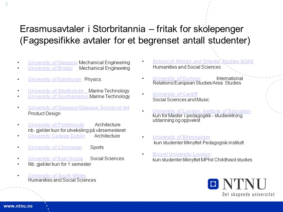 7 Erasmusavtaler i Storbritannia – fritak for skolepenger (Fagspesifikke avtaler for et begrenset antall studenter) University of Glasgow Mechanical EngineeringUniversity of Glasgow University of Bristol Mechanical EngineeringUniversity of Bristol University of Edinburgh PhysicsUniversity of Edinburgh University of Strathclyde Marine TechnologyUniversity of Strathclyde University of Southampton Marine TechnologyUniversity of Southampton University of Glasgow/Glasgow School of Art Product Design University of Portsmouth ArchitectureUniversity of Portsmouth nb: gjelder kun for utveksling på vårsemesteret University College Dublin ArchitectureUniversity College Dublin University of Chichester SportsUniversity of Chichester University of East Anglia Social SciencesUniversity of East Anglia Nb: gjelder kun for 1 semester University of South Wales Humanities and Social SciencesUniversity of South Wales School of African and Oriental Studies SOAS Humanities and Social Sciences University of Durham International Relations/European Studies/Area StudiesUniversity of Durham University of Cardiff Social Sciences and Music University of London, Institute of Education kun for Master i pedagogikk - studieretning utdanning og oppvekstUniversity of London, Institute of Education University of Birmingham kun studenter tilknyttet Pedagogisk institutt Brunel University London kun studenter tilknyttet MPhil Childhood studies