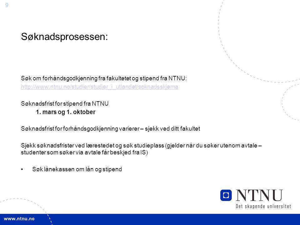 9 Søknadsprosessen: Søk om forhåndsgodkjenning fra fakultetet og stipend fra NTNU: http://www.ntnu.no/studier/studier_i_utlandet/soknadsskjema Søknads