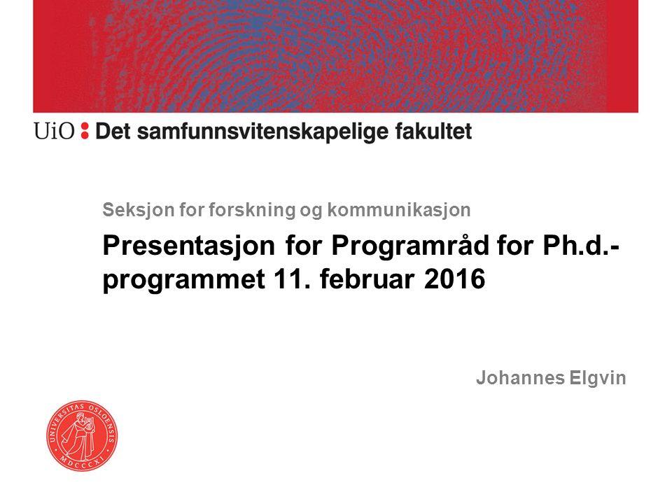 Seksjon for forskning og kommunikasjon Presentasjon for Programråd for Ph.d.- programmet 11. februar 2016 Johannes Elgvin