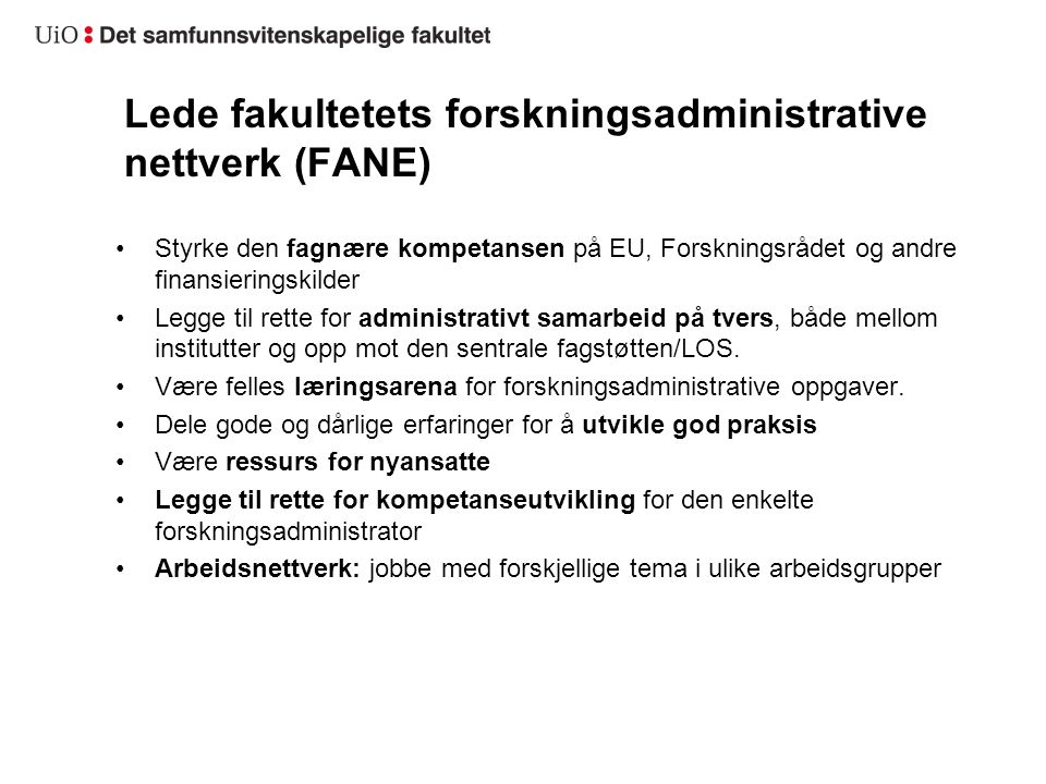 Lede fakultetets forskningsadministrative nettverk (FANE) Styrke den fagnære kompetansen på EU, Forskningsrådet og andre finansieringskilder Legge til rette for administrativt samarbeid på tvers, både mellom institutter og opp mot den sentrale fagstøtten/LOS.