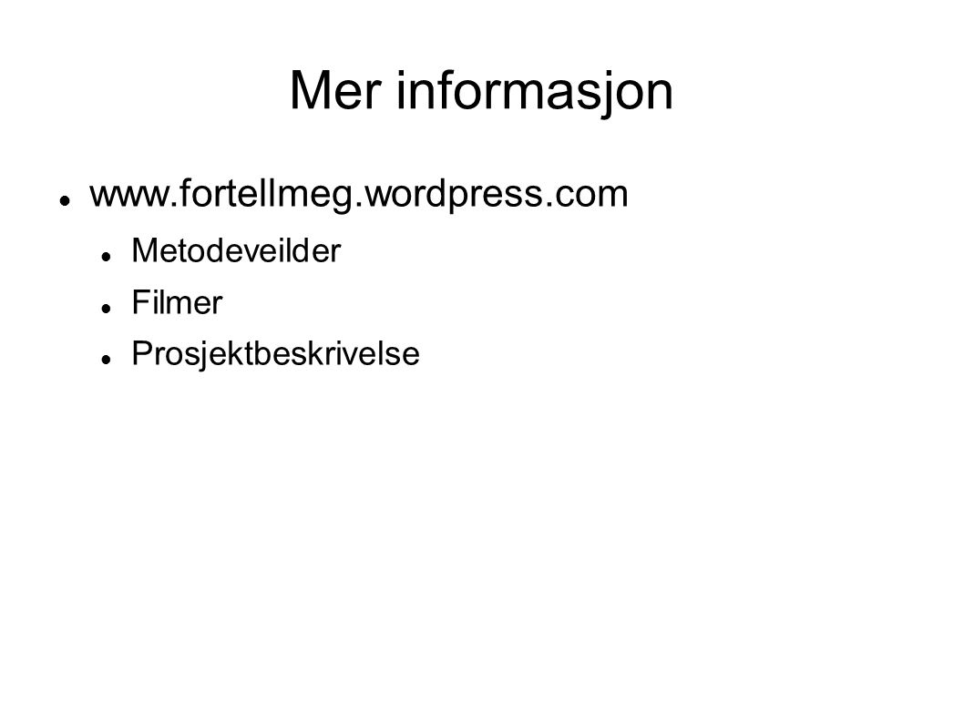 Mer informasjon www.fortellmeg.wordpress.com Metodeveilder Filmer Prosjektbeskrivelse