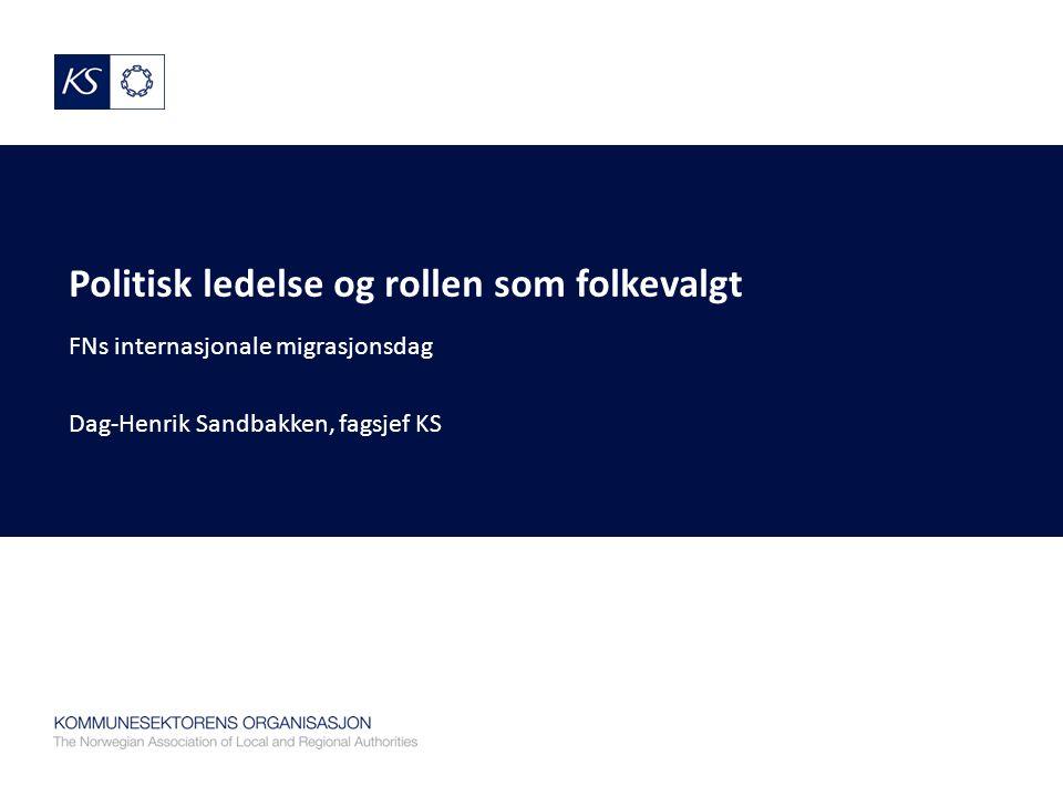 Politisk ledelse og rollen som folkevalgt FNs internasjonale migrasjonsdag Dag-Henrik Sandbakken, fagsjef KS