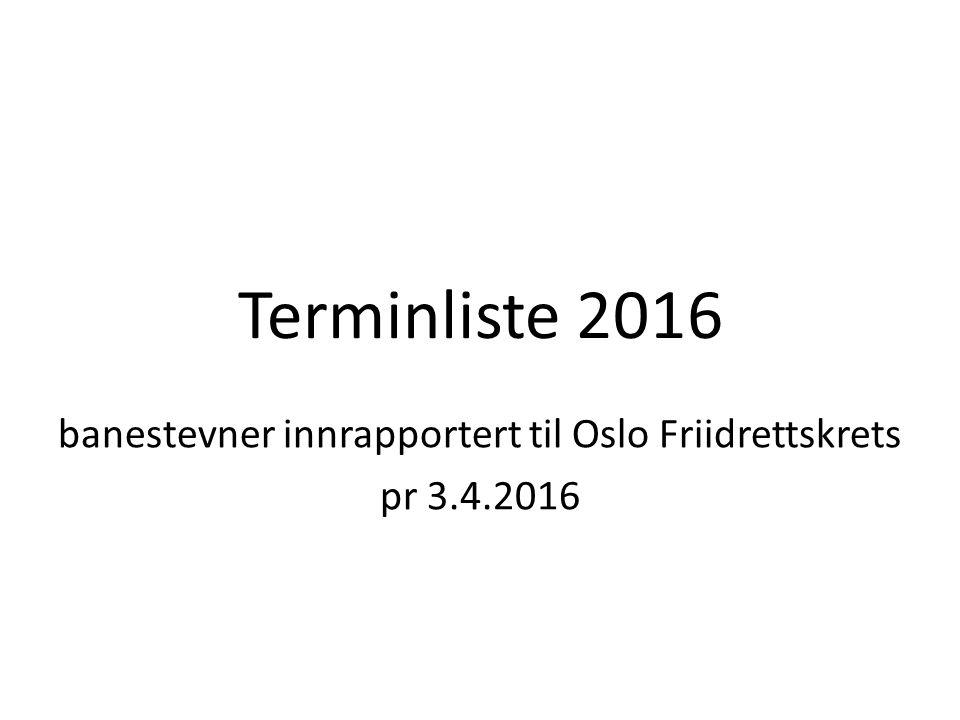 Terminliste 2016 banestevner innrapportert til Oslo Friidrettskrets pr 3.4.2016