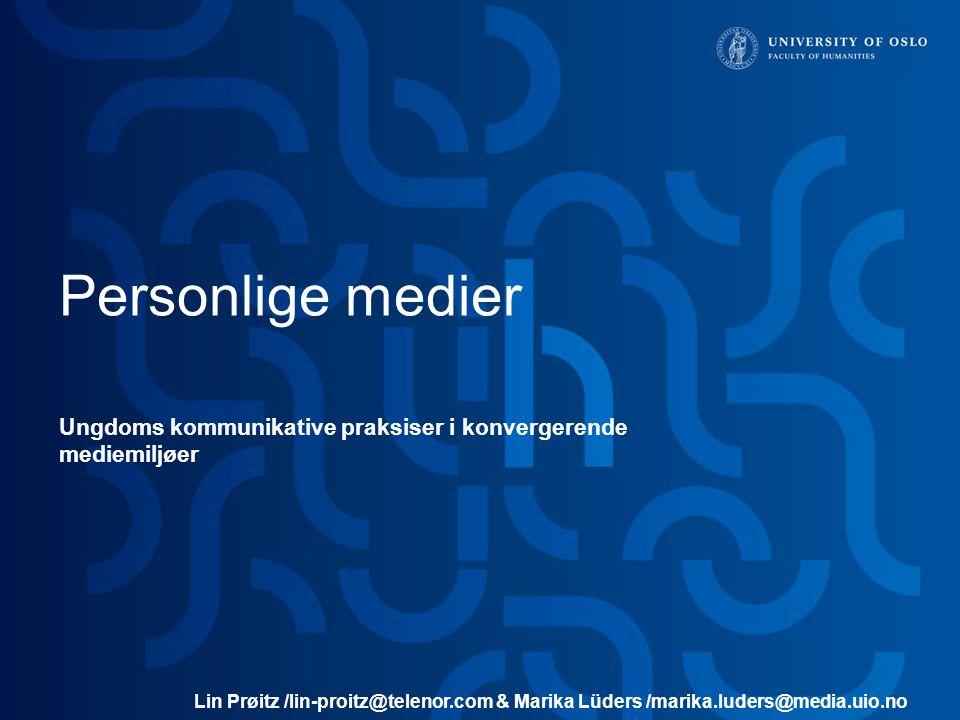 Personlige medier Ungdoms kommunikative praksiser i konvergerende mediemiljøer Lin Prøitz /lin-proitz@telenor.com & Marika Lüders /marika.luders@media.uio.no