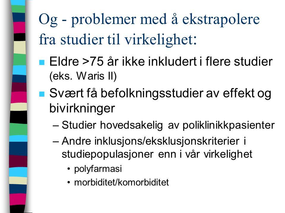 Og - problemer med å ekstrapolere fra studier til virkelighet : n Eldre >75 år ikke inkludert i flere studier (eks. Waris II) n Svært få befolkningsst