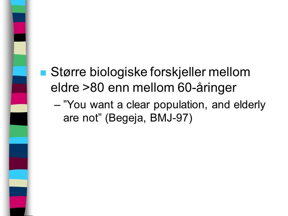 """n Større biologiske forskjeller mellom eldre >80 enn mellom 60-åringer –""""You want a clear population, and elderly are not"""" (Begeja, BMJ-97)"""