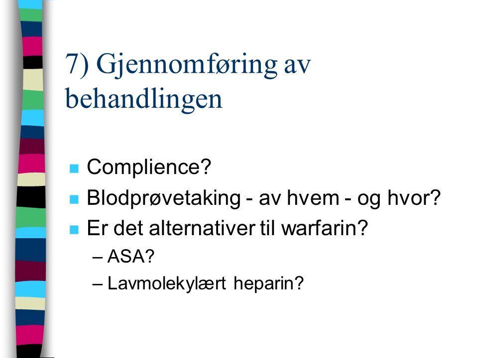 7) Gjennomføring av behandlingen n Complience? n Blodprøvetaking - av hvem - og hvor? n Er det alternativer til warfarin? –ASA? –Lavmolekylært heparin