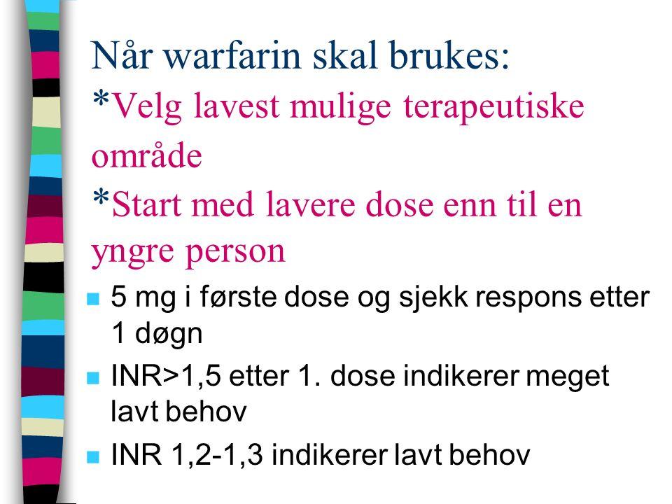 Når warfarin skal brukes: * Velg lavest mulige terapeutiske område * Start med lavere dose enn til en yngre person n 5 mg i første dose og sjekk respo