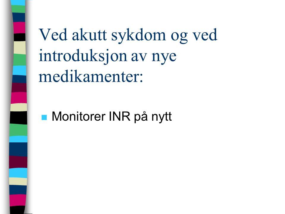 Ved akutt sykdom og ved introduksjon av nye medikamenter: n Monitorer INR på nytt