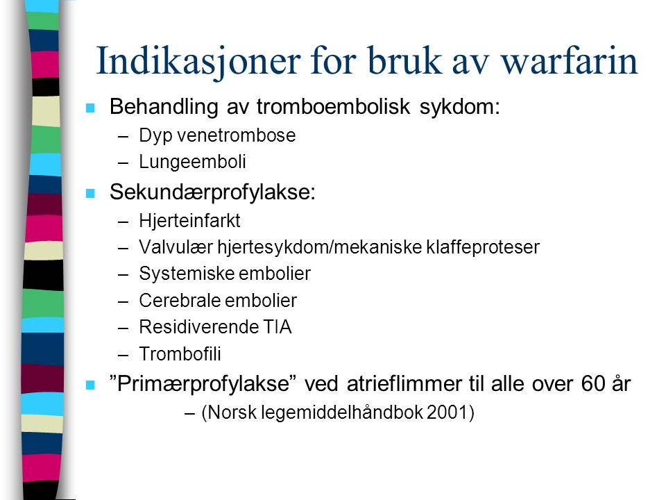 Indikasjoner for bruk av warfarin n Behandling av tromboembolisk sykdom: –Dyp venetrombose –Lungeemboli n Sekundærprofylakse: –Hjerteinfarkt –Valvulær