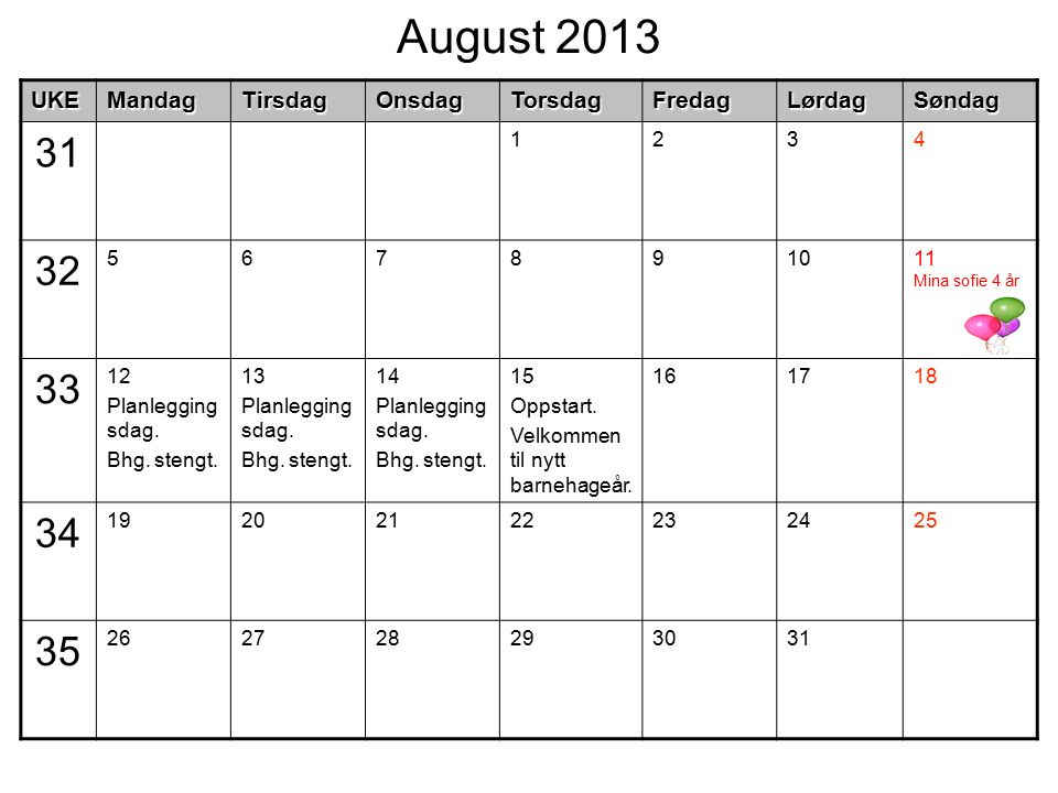 August 2013UKEMandagTirsdagOnsdagTorsdagFredagLørdagSøndag 31 1234 32 567891011 Mina sofie 4 år 33 12 Planlegging sdag. Bhg. stengt. 13 Planlegging sd