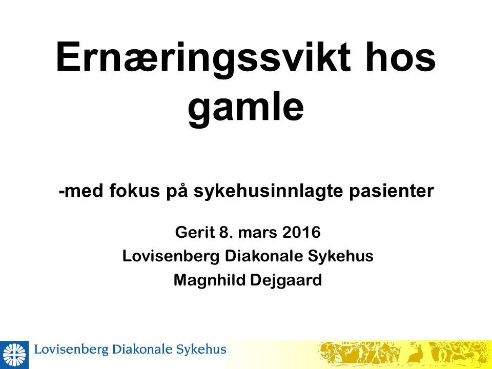 Ernæringssvikt hos gamle -med fokus på sykehusinnlagte pasienter Gerit 8. mars 2016 Lovisenberg Diakonale Sykehus Magnhild Dejgaard