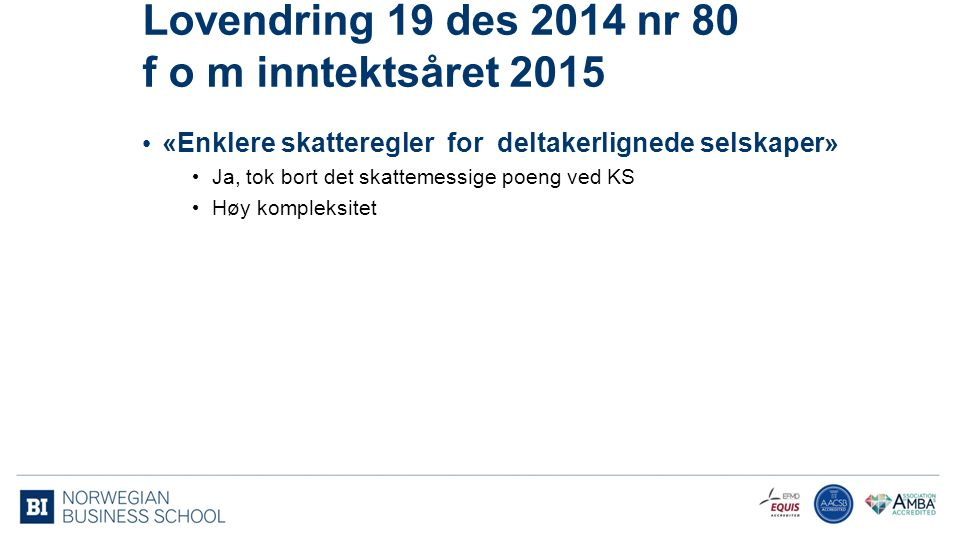 Lovendring 19 des 2014 nr 80 f o m inntektsåret 2015 «Enklere skatteregler for deltakerlignede selskaper» Ja, tok bort det skattemessige poeng ved KS Høy kompleksitet 5