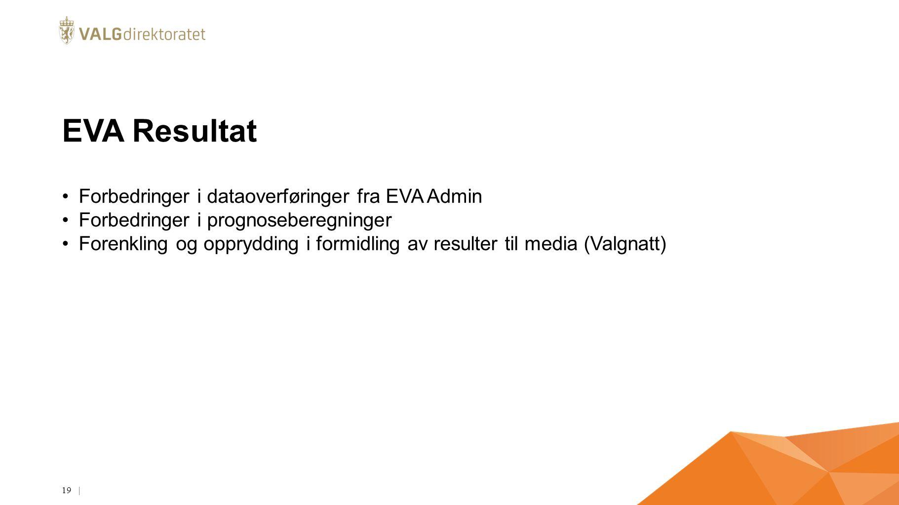 EVA Resultat Forbedringer i dataoverføringer fra EVA Admin Forbedringer i prognoseberegninger Forenkling og opprydding i formidling av resulter til media (Valgnatt) | 19