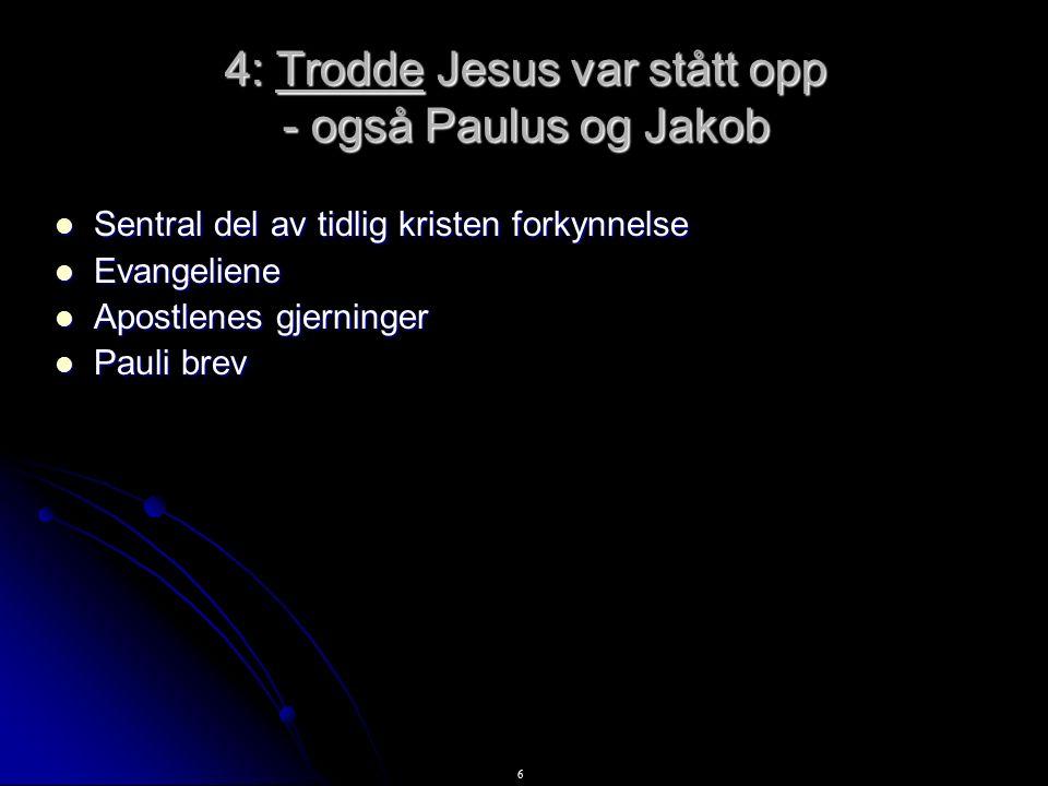 6 4: Trodde Jesus var stått opp - også Paulus og Jakob Sentral del av tidlig kristen forkynnelse Sentral del av tidlig kristen forkynnelse Evangeliene Evangeliene Apostlenes gjerninger Apostlenes gjerninger Pauli brev Pauli brev