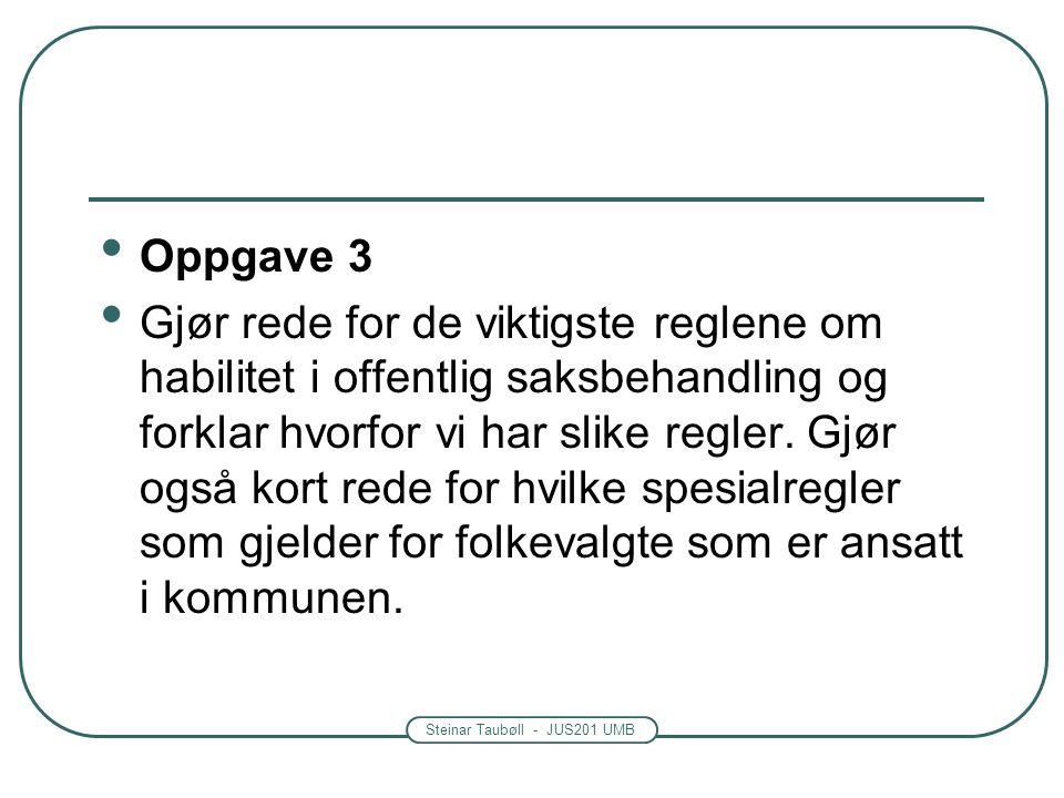 Steinar Taubøll - JUS201 UMB Oppgave 3 Gjør rede for de viktigste reglene om habilitet i offentlig saksbehandling og forklar hvorfor vi har slike regler.