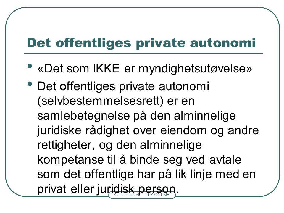Steinar Taubøll - JUS201 UMB Det offentliges private autonomi «Det som IKKE er myndighetsutøvelse» Det offentliges private autonomi (selvbestemmelsesrett) er en samlebetegnelse på den alminnelige juridiske rådighet over eiendom og andre rettigheter, og den alminnelige kompetanse til å binde seg ved avtale som det offentlige har på lik linje med en privat eller juridisk person.