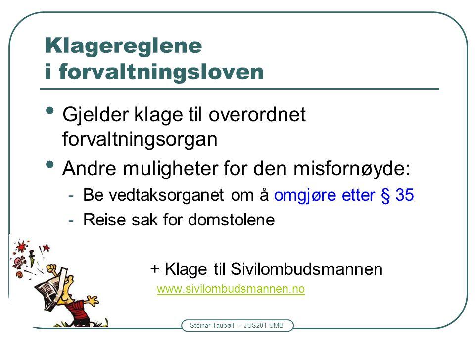 Steinar Taubøll - JUS201 UMB Klagereglene i forvaltningsloven Gjelder klage til overordnet forvaltningsorgan Andre muligheter for den misfornøyde: -Be vedtaksorganet om å omgjøre etter § 35 -Reise sak for domstolene - - + Klage til Sivilombudsmannen www.sivilombudsmannen.no