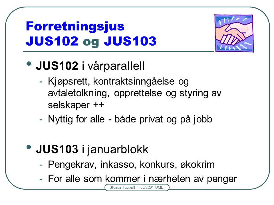 Steinar Taubøll - JUS201 UMB Forretningsjus JUS102 og JUS103 JUS102 i vårparallell -Kjøpsrett, kontraktsinngåelse og avtaletolkning, opprettelse og styring av selskaper ++ -Nyttig for alle - både privat og på jobb JUS103 i januarblokk -Pengekrav, inkasso, konkurs, økokrim -For alle som kommer i nærheten av penger