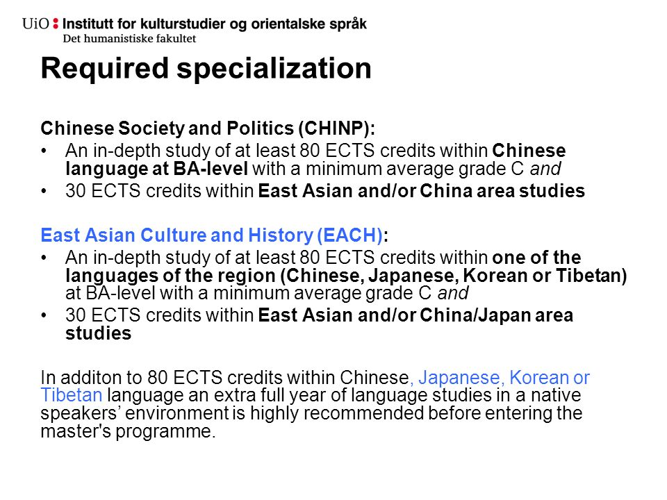 Required specialization Chinese Society and Politics (CHINP): An in-depth study of at least 80 ECTS credits within Chinese language at BA-level with a minimum average grade C and 30 ECTS credits within East Asian and/or China area studies East Asian Culture and History (EACH): An in-depth study of at least 80 ECTS credits within one of the languages of the region (Chinese, Japanese, Korean or Tibetan) at BA-level with a minimum average grade C and 30 ECTS credits within East Asian and/or China/Japan area studies In additon to 80 ECTS credits within Chinese, Japanese, Korean or Tibetan language an extra full year of language studies in a native speakers' environment is highly recommended before entering the master s programme.