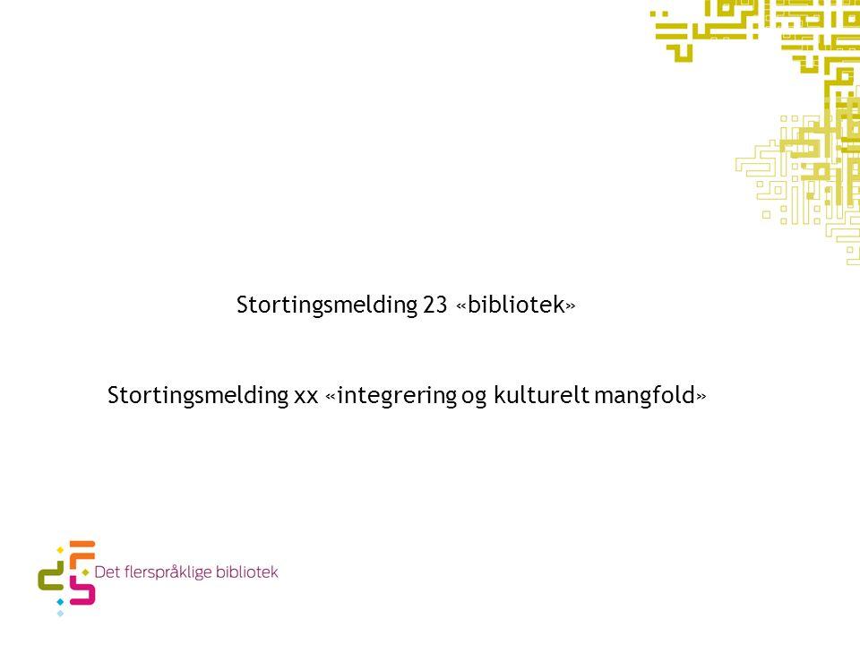Stortingsmelding 23 «bibliotek» Stortingsmelding xx «integrering og kulturelt mangfold»