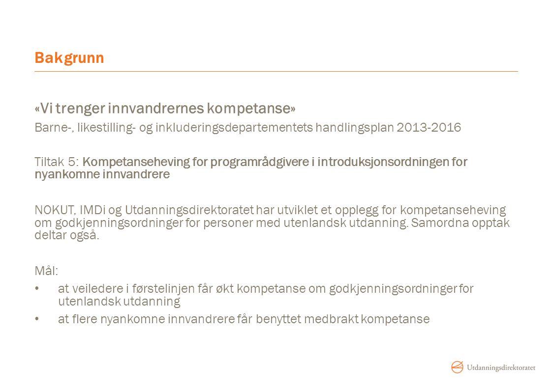 Bakgrunn «Vi trenger innvandrernes kompetanse» Barne-, likestilling- og inkluderingsdepartementets handlingsplan 2013-2016 Tiltak 5: Kompetanseheving for programrådgivere i introduksjonsordningen for nyankomne innvandrere NOKUT, IMDi og Utdanningsdirektoratet har utviklet et opplegg for kompetanseheving om godkjenningsordninger for personer med utenlandsk utdanning.