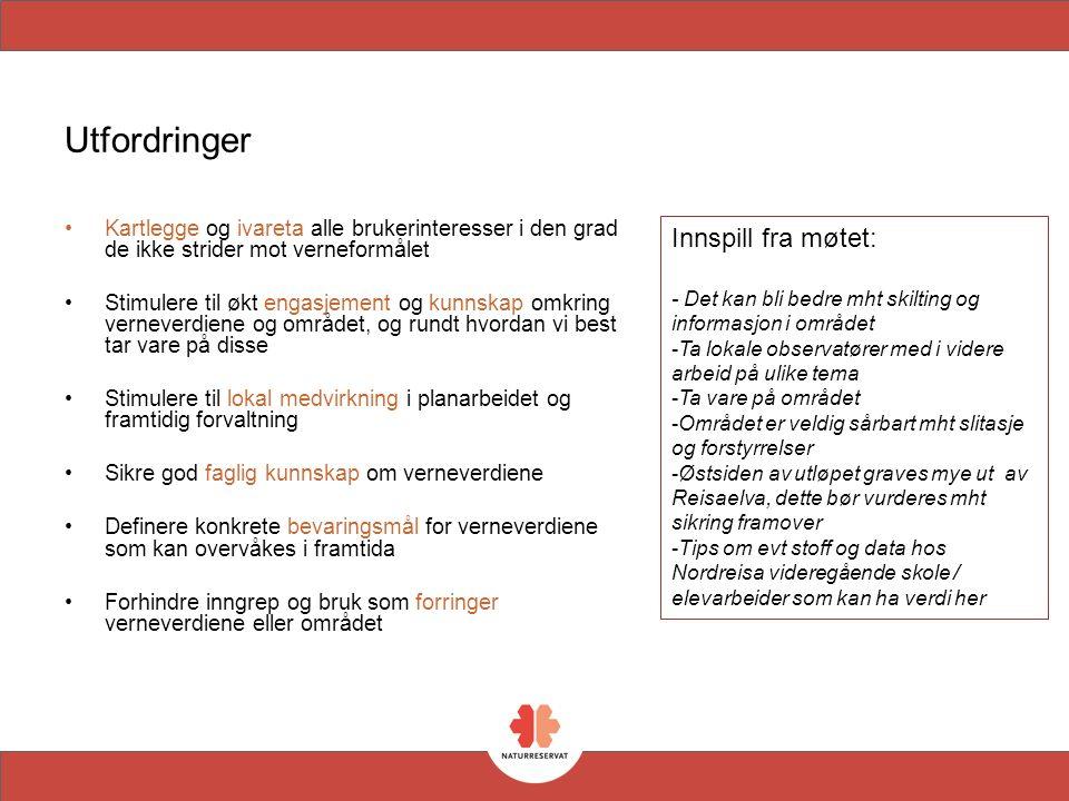 Utfordringer Kartlegge og ivareta alle brukerinteresser i den grad de ikke strider mot verneformålet Stimulere til økt engasjement og kunnskap omkring verneverdiene og området, og rundt hvordan vi best tar vare på disse Stimulere til lokal medvirkning i planarbeidet og framtidig forvaltning Sikre god faglig kunnskap om verneverdiene Definere konkrete bevaringsmål for verneverdiene som kan overvåkes i framtida Forhindre inngrep og bruk som forringer verneverdiene eller området Innspill fra møtet: - Det kan bli bedre mht skilting og informasjon i området -Ta lokale observatører med i videre arbeid på ulike tema -Ta vare på området -Området er veldig sårbart mht slitasje og forstyrrelser -Østsiden av utløpet graves mye ut av Reisaelva, dette bør vurderes mht sikring framover -Tips om evt stoff og data hos Nordreisa videregående skole / elevarbeider som kan ha verdi her