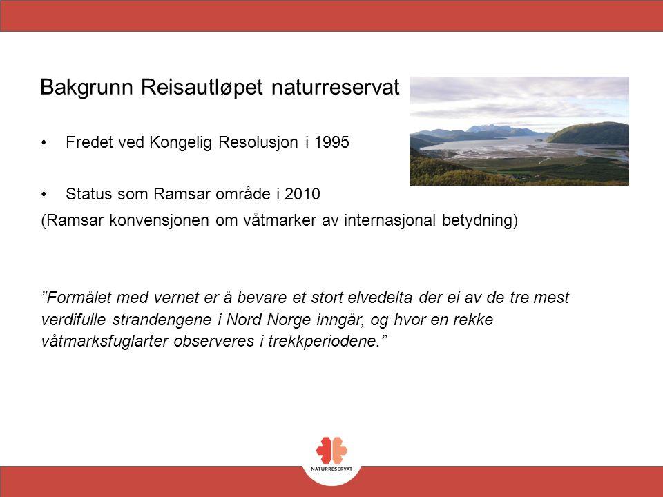 Bakgrunn Reisautløpet naturreservat Fredet ved Kongelig Resolusjon i 1995 Status som Ramsar område i 2010 (Ramsar konvensjonen om våtmarker av internasjonal betydning) Formålet med vernet er å bevare et stort elvedelta der ei av de tre mest verdifulle strandengene i Nord Norge inngår, og hvor en rekke våtmarksfuglarter observeres i trekkperiodene.